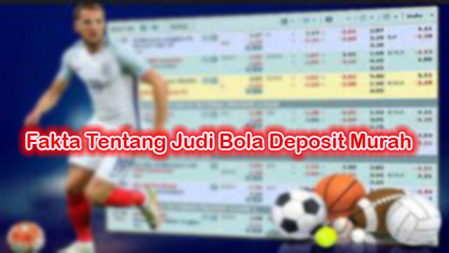 Fakta Tentang Judi Bola Deposit Murah